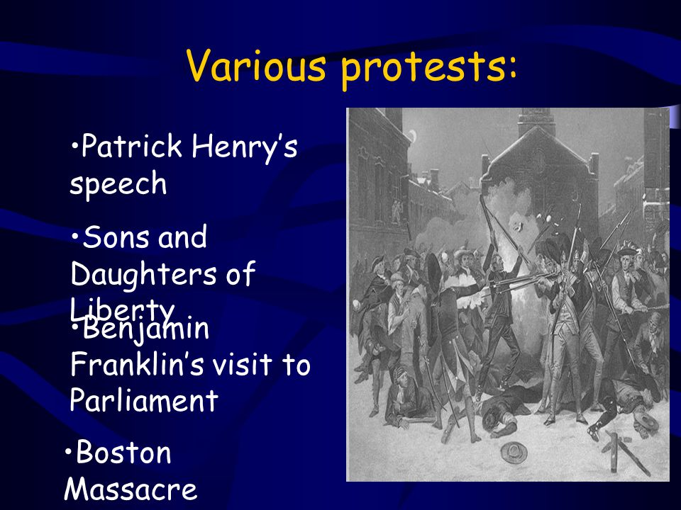 Various protests: Patrick Henry's speech Sons and Daughters of Liberty Benjamin Franklin's visit to Parliament Boston Massacre