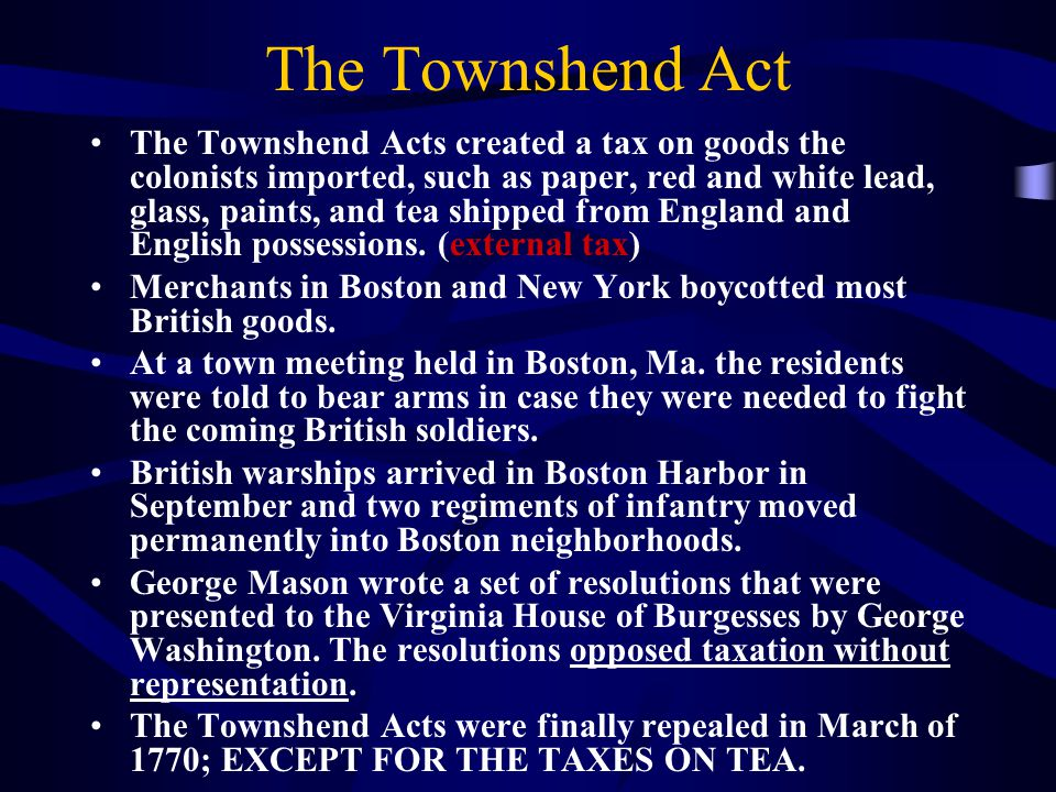 The Townshend Act The Townshend Acts created a tax on goods the colonists imported, such as paper, red and white lead, glass, paints, and tea shipped