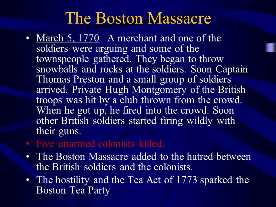 The Boston Massacre March 5, 1770 A merchant and one of the soldiers were arguing and some of the townspeople gathered.