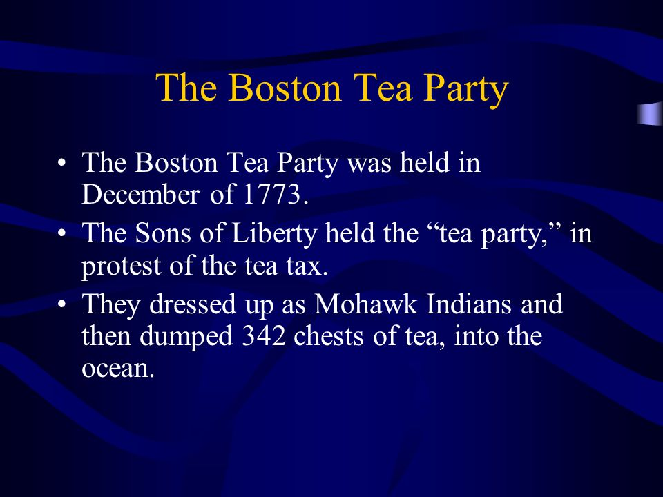 "The Boston Tea Party The Boston Tea Party was held in December of 1773. The Sons of Liberty held the ""tea party,"" in protest of the tea tax. They dres"