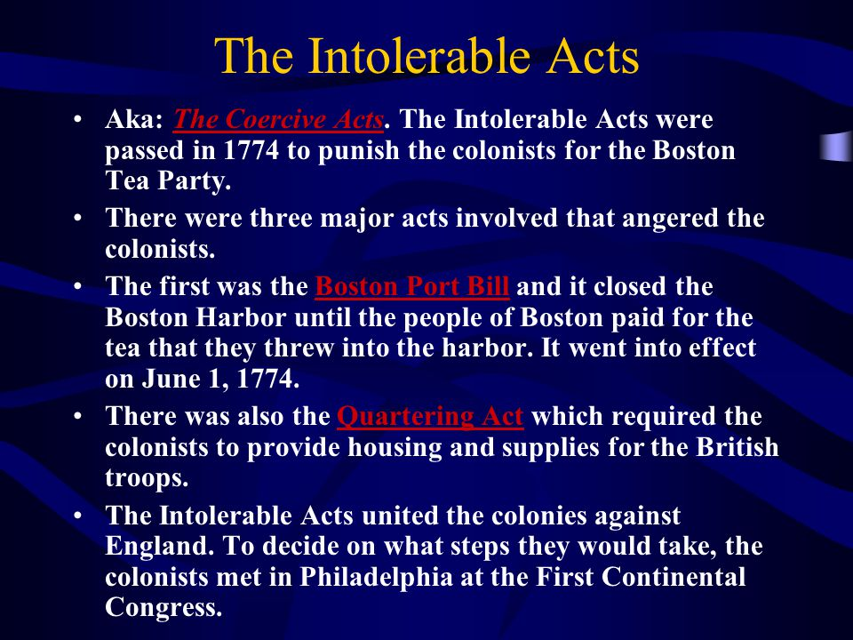 The Intolerable Acts Aka: The Coercive Acts. The Intolerable Acts were passed in 1774 to punish the colonists for the Boston Tea Party. There were thr