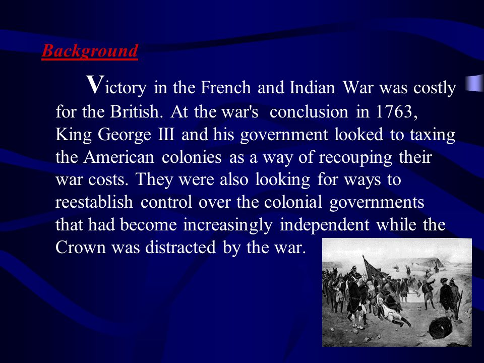 V ictory in the French and Indian War was costly for the British. At the war's conclusion in 1763, King George III and his government looked to taxing