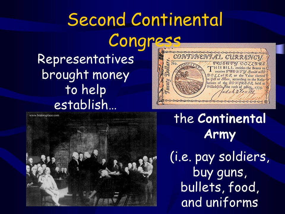 Second Continental Congress Representatives brought money to help establish… the Continental Army (i.e. pay soldiers, buy guns, bullets, food, and uni