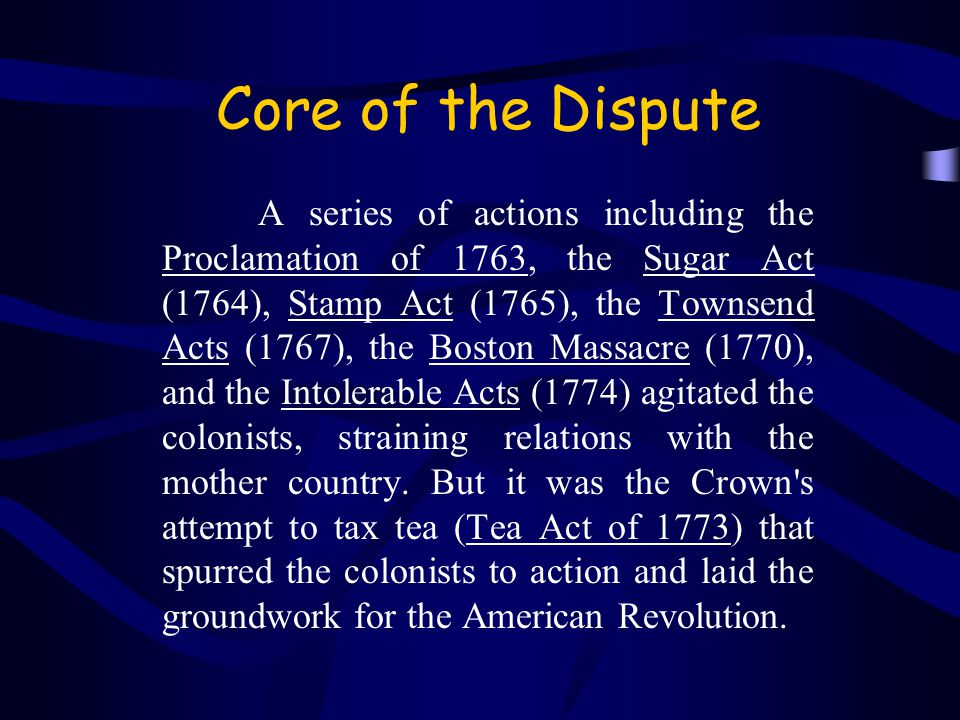 Core of the Dispute A series of actions including the Proclamation of 1763, the Sugar Act (1764), Stamp Act (1765), the Townsend Acts (1767), the Boston Massacre (1770), and the Intolerable Acts (1774) agitated the colonists, straining relations with the mother country.