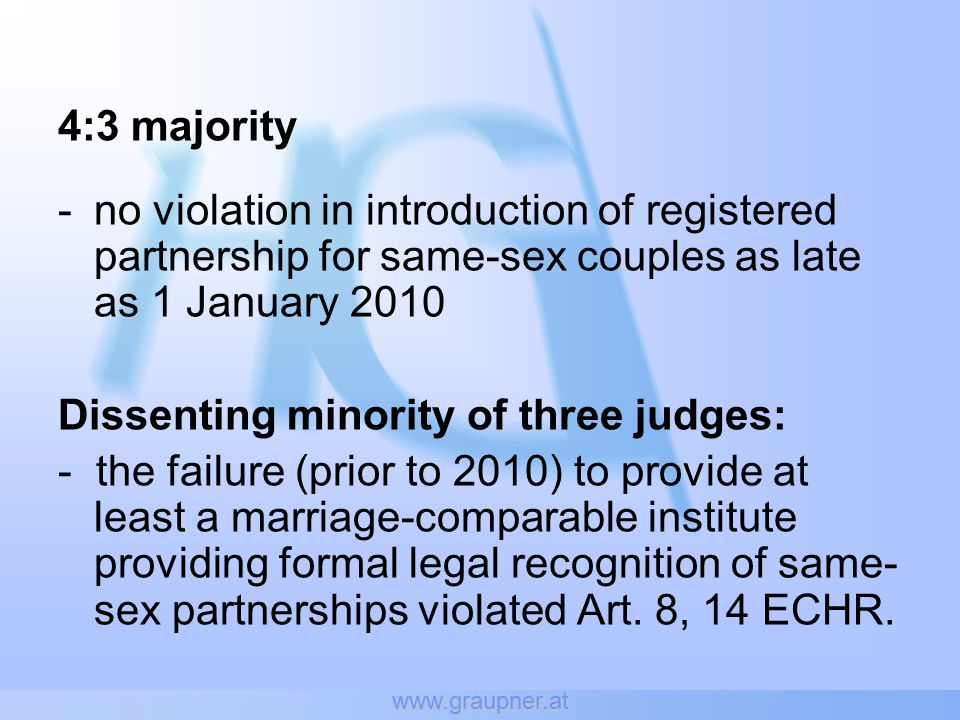 www.graupner.at 4:3 majority -no violation in introduction of registered partnership for same-sex couples as late as 1 January 2010 Dissenting minority of three judges: - the failure (prior to 2010) to provide at least a marriage-comparable institute providing formal legal recognition of same- sex partnerships violated Art.