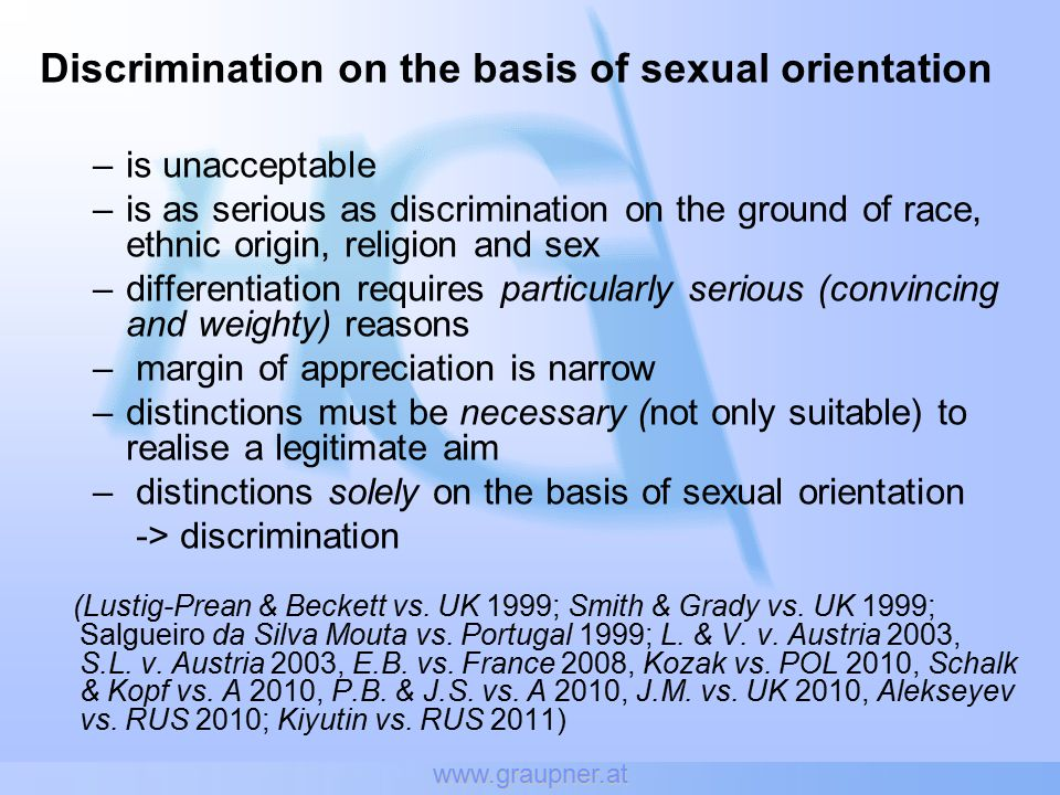 www.graupner.at Discrimination on the basis of sexual orientation –is unacceptable –is as serious as discrimination on the ground of race, ethnic origin, religion and sex –differentiation requires particularly serious (convincing and weighty) reasons – margin of appreciation is narrow –distinctions must be necessary (not only suitable) to realise a legitimate aim – distinctions solely on the basis of sexual orientation -> discrimination (Lustig-Prean & Beckett vs.