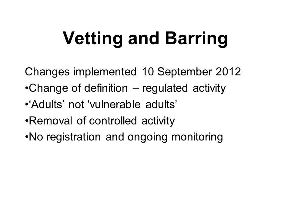 Vetting and Barring Changes implemented 10 September 2012 Change of definition – regulated activity 'Adults' not 'vulnerable adults' Removal of controlled activity No registration and ongoing monitoring