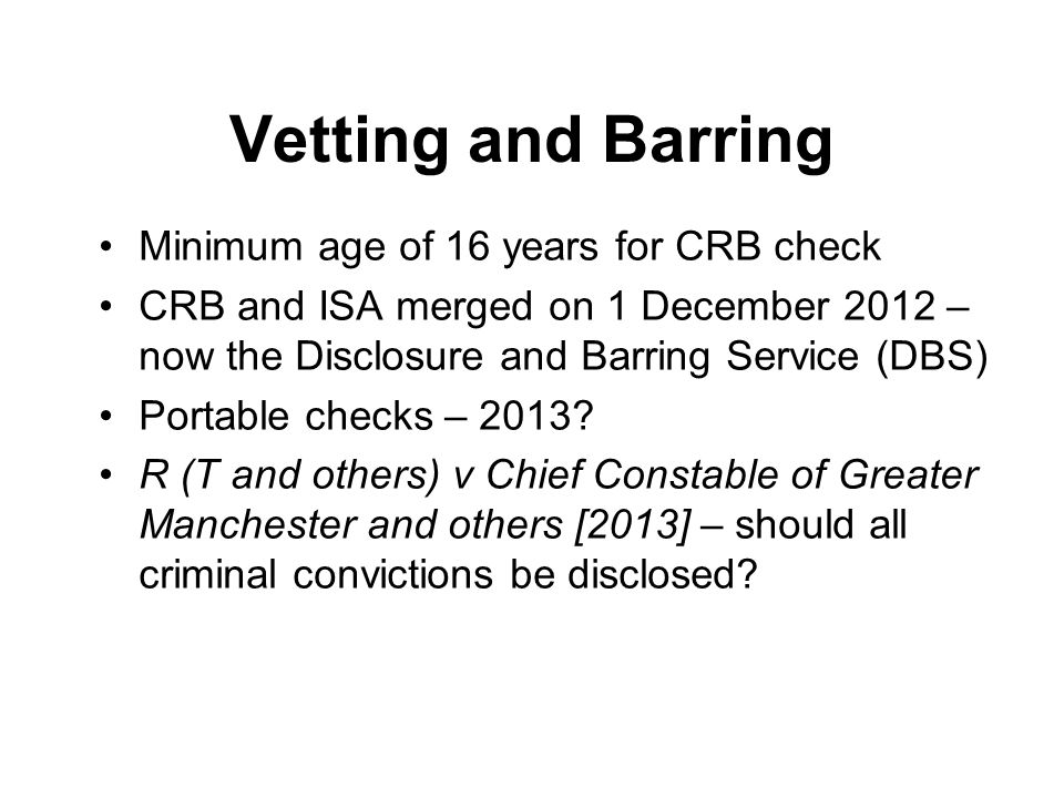 Vetting and Barring Minimum age of 16 years for CRB check CRB and ISA merged on 1 December 2012 – now the Disclosure and Barring Service (DBS) Portable checks – 2013.
