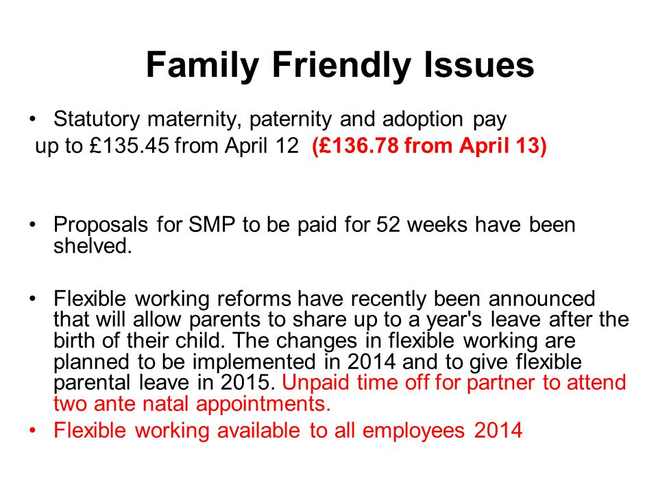 Family Friendly Issues Statutory maternity, paternity and adoption pay up to £135.45 from April 12 (£136.78 from April 13) Proposals for SMP to be pai