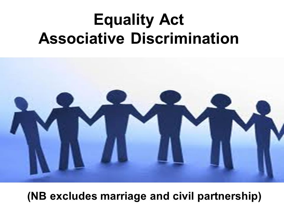 Equality Act Associative Discrimination (NB excludes marriage and civil partnership)