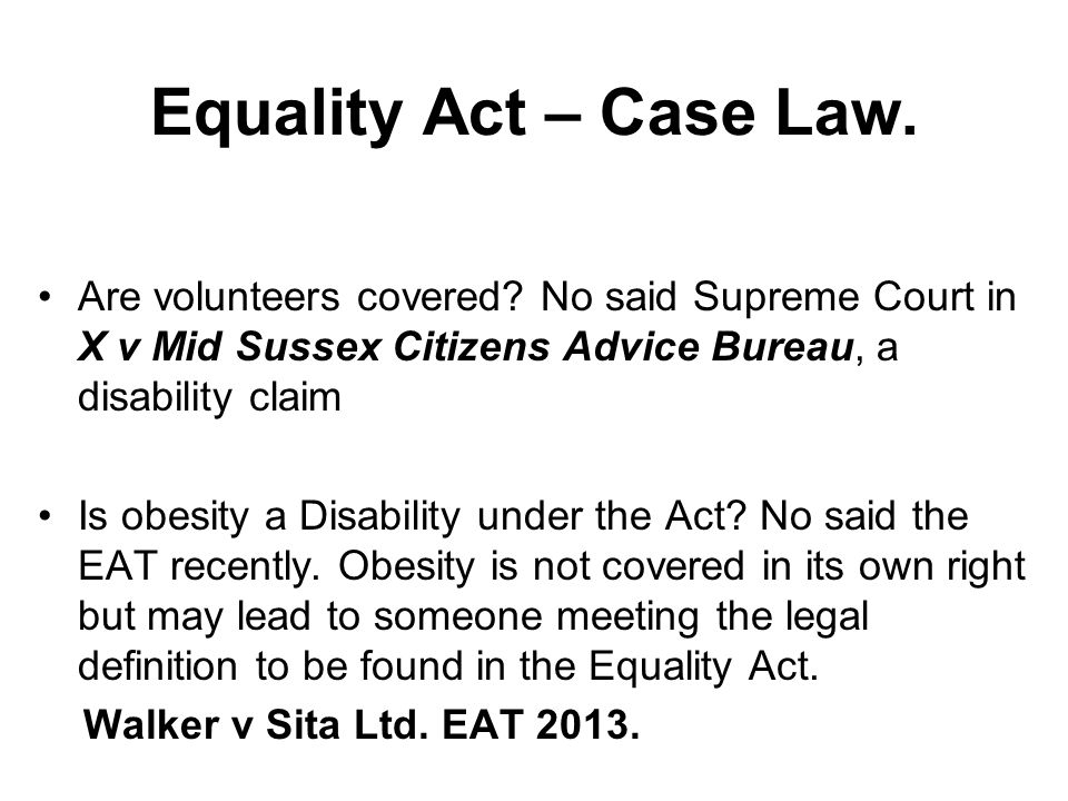 Are volunteers covered? No said Supreme Court in X v Mid Sussex Citizens Advice Bureau, a disability claim Is obesity a Disability under the Act? No s