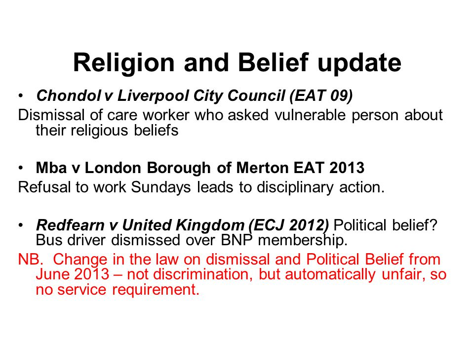 Religion and Belief update Chondol v Liverpool City Council (EAT 09) Dismissal of care worker who asked vulnerable person about their religious beliefs Mba v London Borough of Merton EAT 2013 Refusal to work Sundays leads to disciplinary action.