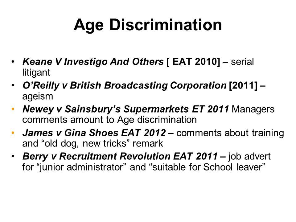 Age Discrimination Keane V Investigo And Others [ EAT 2010] – serial litigant O'Reilly v British Broadcasting Corporation [2011] – ageism Newey v Sain