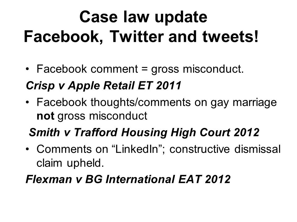 Case law update Facebook, Twitter and tweets! Facebook comment = gross misconduct. Crisp v Apple Retail ET 2011 Facebook thoughts/comments on gay marr