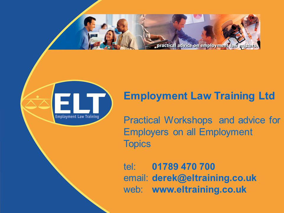 Employment Law Training Ltd Practical Workshops and advice for Employers on all Employment Topics tel: 01789 470 700 email: derek@eltraining.co.uk web