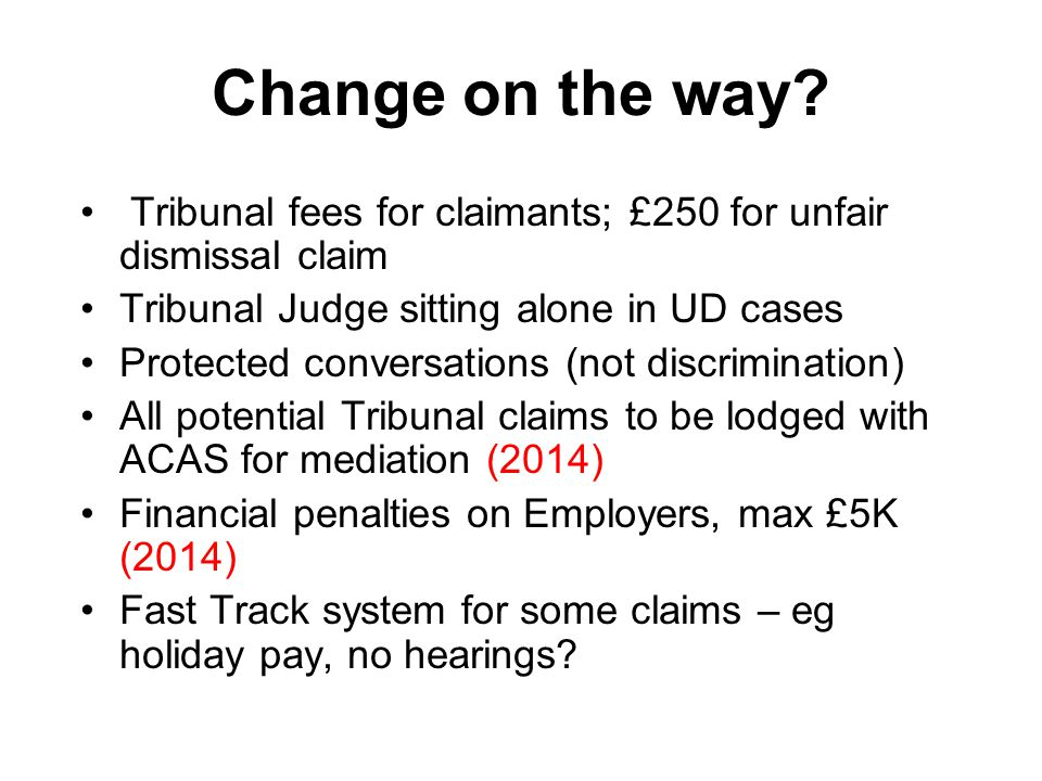 Change on the way? Tribunal fees for claimants; £250 for unfair dismissal claim Tribunal Judge sitting alone in UD cases Protected conversations (not