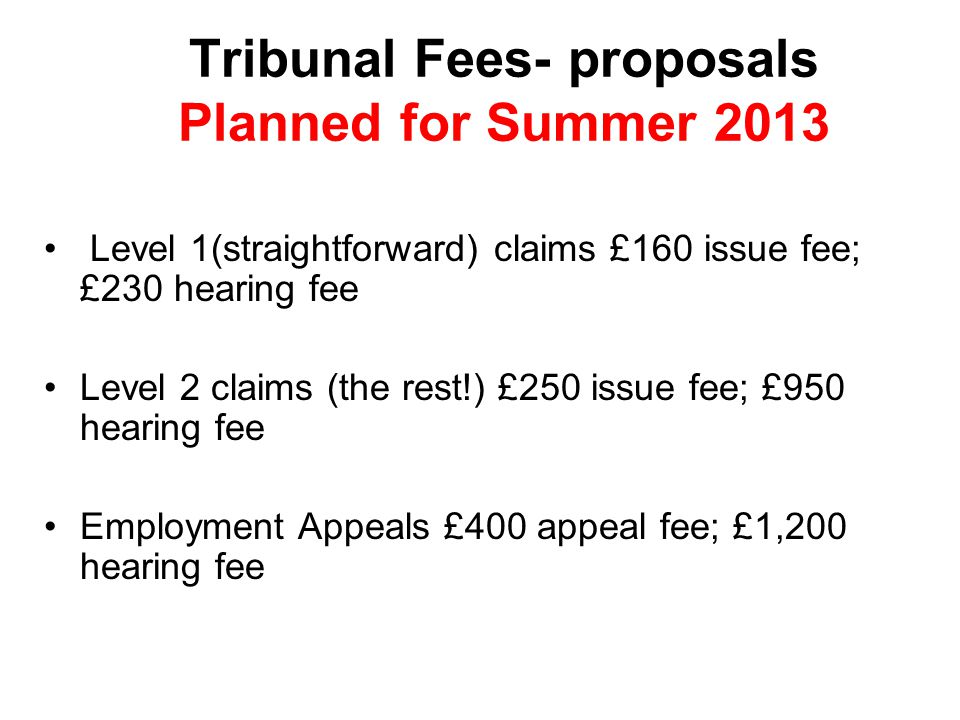 Tribunal Fees- proposals Planned for Summer 2013 Level 1(straightforward) claims £160 issue fee; £230 hearing fee Level 2 claims (the rest!) £250 issue fee; £950 hearing fee Employment Appeals £400 appeal fee; £1,200 hearing fee