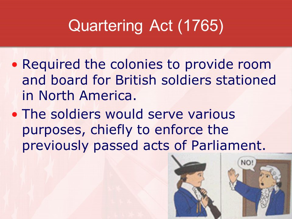 Required the colonies to provide room and board for British soldiers stationed in North America. The soldiers would serve various purposes, chiefly to