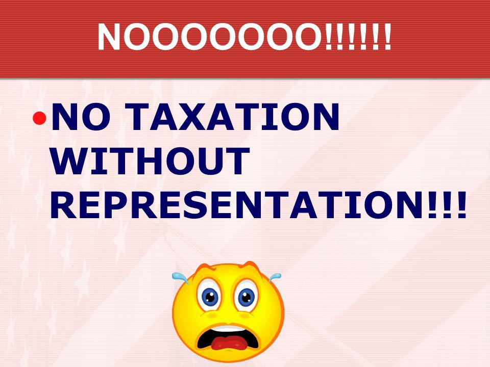 NOOOOOOO!!!!!! NO TAXATION WITHOUT REPRESENTATION!!!