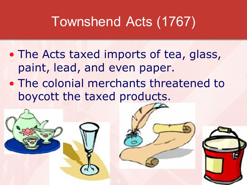 Townshend Acts (1767) The Acts taxed imports of tea, glass, paint, lead, and even paper. The colonial merchants threatened to boycott the taxed produc