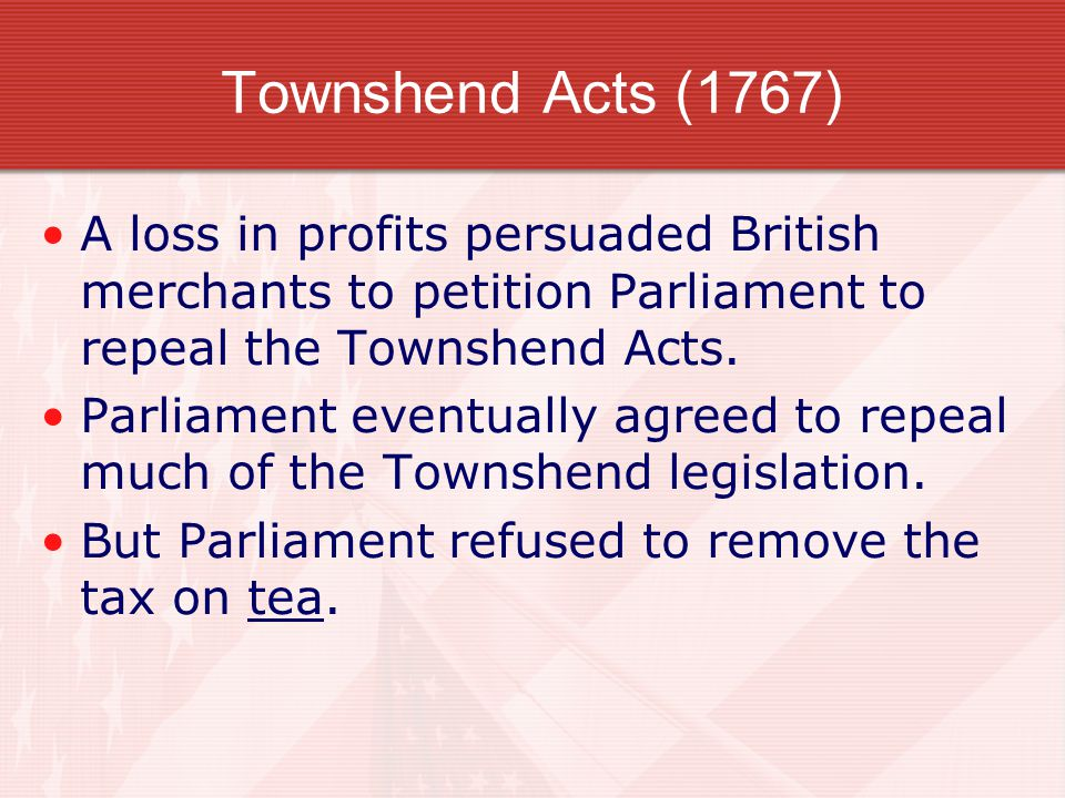 Townshend Acts (1767) A loss in profits persuaded British merchants to petition Parliament to repeal the Townshend Acts. Parliament eventually agreed