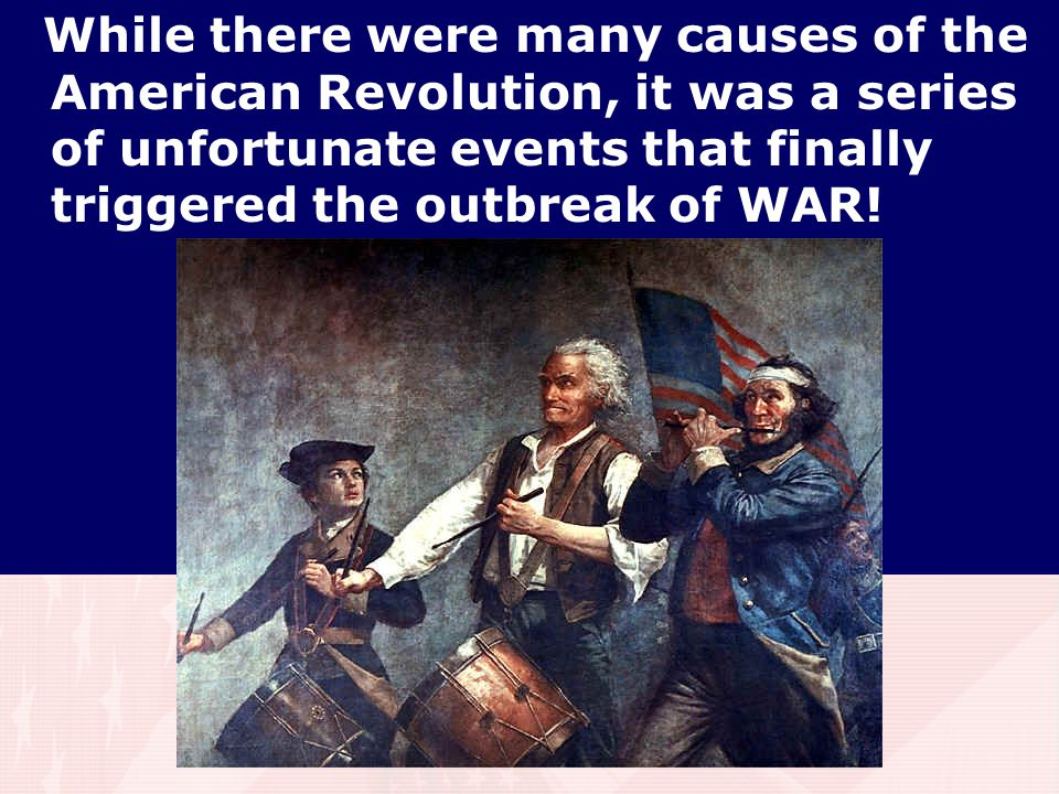 While there were many causes of the American Revolution, it was a series of unfortunate events that finally triggered the outbreak of WAR!