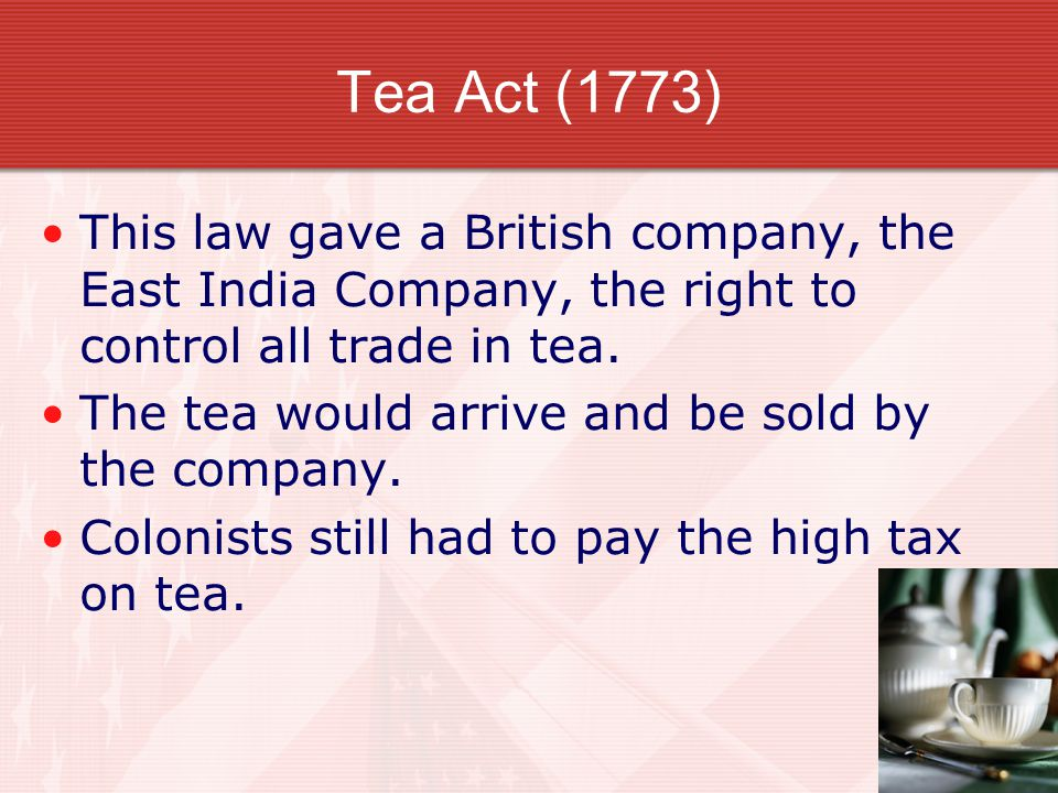 Tea Act (1773) This law gave a British company, the East India Company, the right to control all trade in tea. The tea would arrive and be sold by the