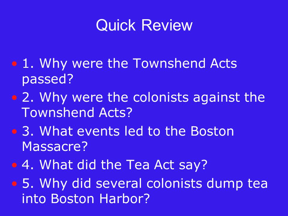 Quick Review 1. Why were the Townshend Acts passed? 2. Why were the colonists against the Townshend Acts? 3. What events led to the Boston Massacre? 4