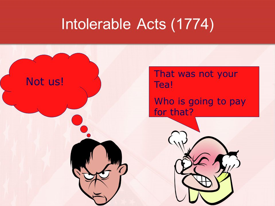 Intolerable Acts (1774) That was not your Tea! Who is going to pay for that? Not us!