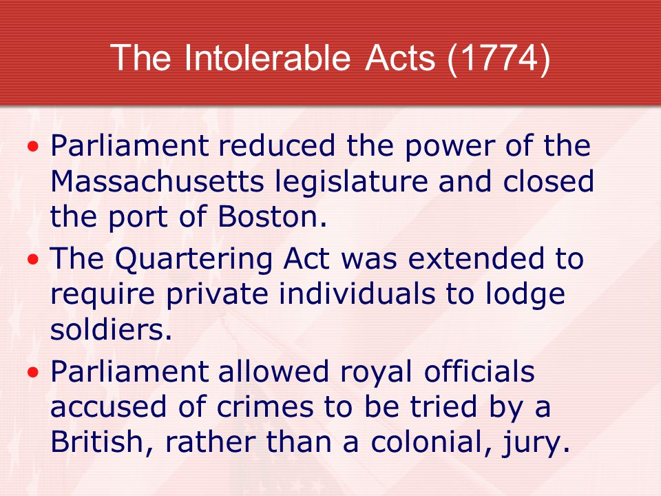 The Intolerable Acts (1774) Parliament reduced the power of the Massachusetts legislature and closed the port of Boston. The Quartering Act was extend