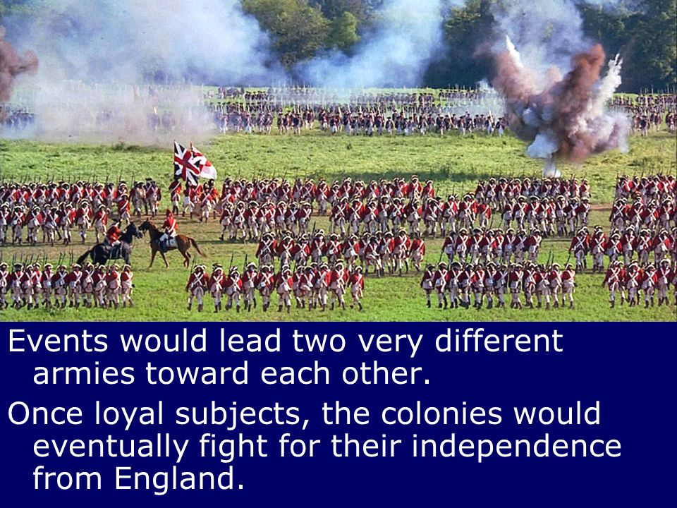 Events would lead two very different armies toward each other. Once loyal subjects, the colonies would eventually fight for their independence from En