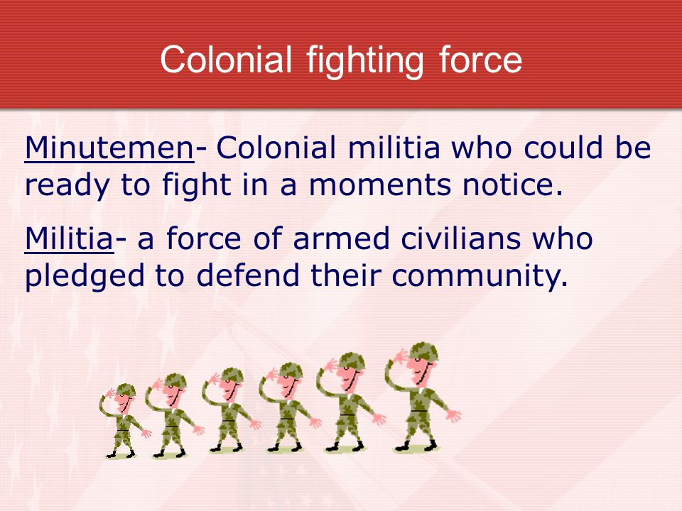 Colonial fighting force Minutemen- Colonial militia who could be ready to fight in a moments notice. Militia- a force of armed civilians who pledged t