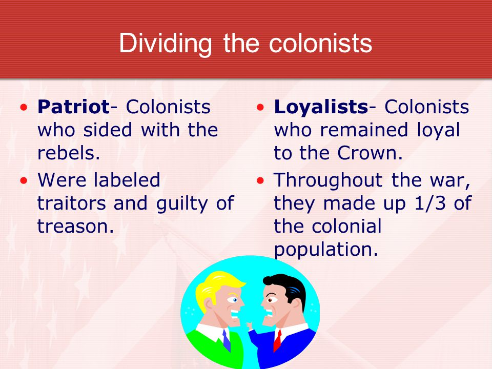 Dividing the colonists Patriot- Colonists who sided with the rebels. Were labeled traitors and guilty of treason. Loyalists- Colonists who remained lo