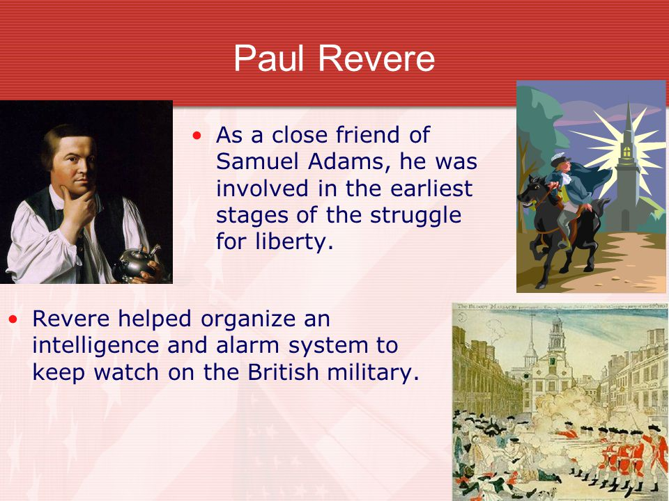 Paul Revere As a close friend of Samuel Adams, he was involved in the earliest stages of the struggle for liberty. Revere helped organize an intellige
