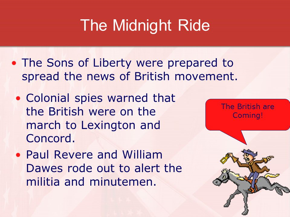 The Midnight Ride The Sons of Liberty were prepared to spread the news of British movement. Colonial spies warned that the British were on the march t