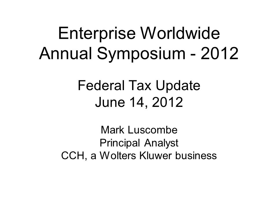 Enterprise Worldwide Annual Symposium - 2012 Federal Tax Update June 14, 2012 Mark Luscombe Principal Analyst CCH, a Wolters Kluwer business