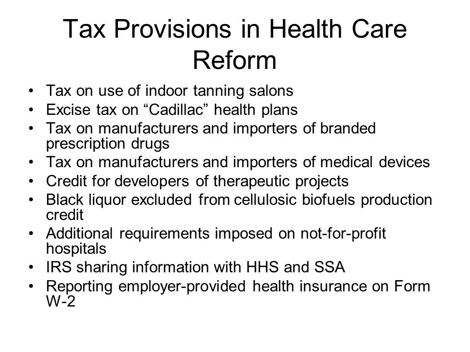 Tax Provisions in Health Care Reform Tax on use of indoor tanning salons Excise tax on Cadillac health plans Tax on manufacturers and importers of branded prescription drugs Tax on manufacturers and importers of medical devices Credit for developers of therapeutic projects Black liquor excluded from cellulosic biofuels production credit Additional requirements imposed on not-for-profit hospitals IRS sharing information with HHS and SSA Reporting employer-provided health insurance on Form W-2