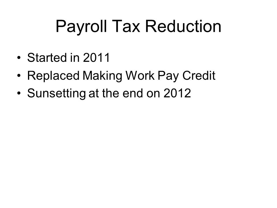 Payroll Tax Reduction Started in 2011 Replaced Making Work Pay Credit Sunsetting at the end on 2012