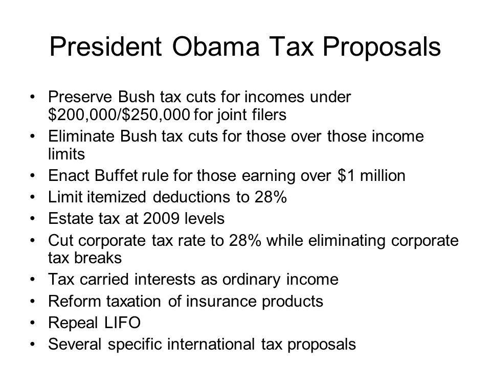 President Obama Tax Proposals Preserve Bush tax cuts for incomes under $200,000/$250,000 for joint filers Eliminate Bush tax cuts for those over those income limits Enact Buffet rule for those earning over $1 million Limit itemized deductions to 28% Estate tax at 2009 levels Cut corporate tax rate to 28% while eliminating corporate tax breaks Tax carried interests as ordinary income Reform taxation of insurance products Repeal LIFO Several specific international tax proposals