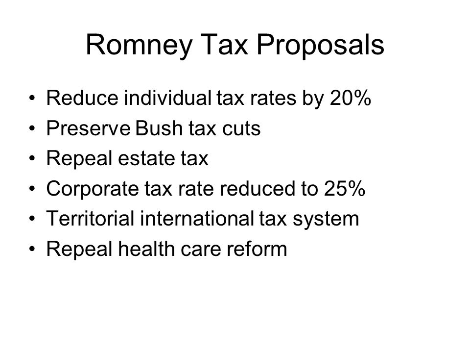 Romney Tax Proposals Reduce individual tax rates by 20% Preserve Bush tax cuts Repeal estate tax Corporate tax rate reduced to 25% Territorial international tax system Repeal health care reform