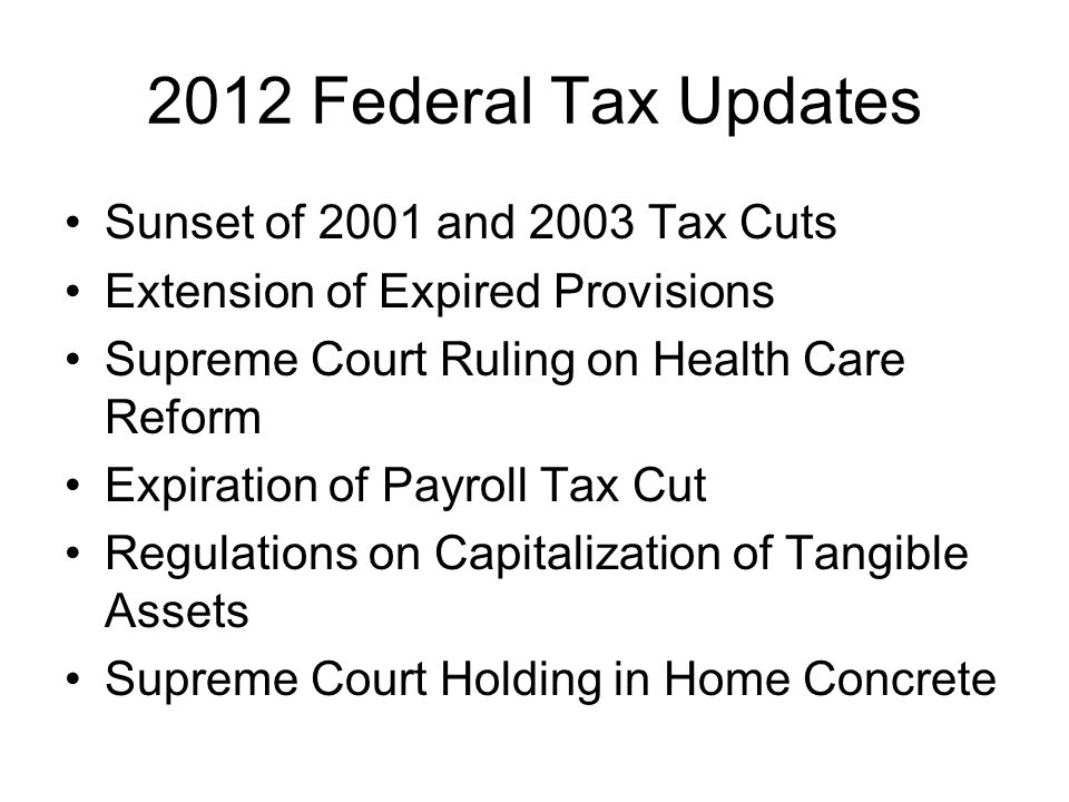 2012 Federal Tax Updates Sunset of 2001 and 2003 Tax Cuts Extension of Expired Provisions Supreme Court Ruling on Health Care Reform Expiration of Payroll Tax Cut Regulations on Capitalization of Tangible Assets Supreme Court Holding in Home Concrete