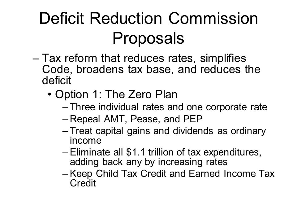 Deficit Reduction Commission Proposals –Tax reform that reduces rates, simplifies Code, broadens tax base, and reduces the deficit Option 1: The Zero Plan –Three individual rates and one corporate rate –Repeal AMT, Pease, and PEP –Treat capital gains and dividends as ordinary income –Eliminate all $1.1 trillion of tax expenditures, adding back any by increasing rates –Keep Child Tax Credit and Earned Income Tax Credit