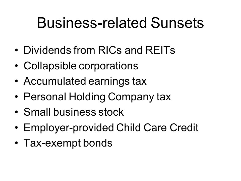 Business-related Sunsets Dividends from RICs and REITs Collapsible corporations Accumulated earnings tax Personal Holding Company tax Small business stock Employer-provided Child Care Credit Tax-exempt bonds