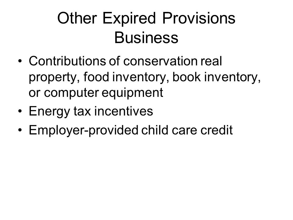Other Expired Provisions Business Contributions of conservation real property, food inventory, book inventory, or computer equipment Energy tax incentives Employer-provided child care credit