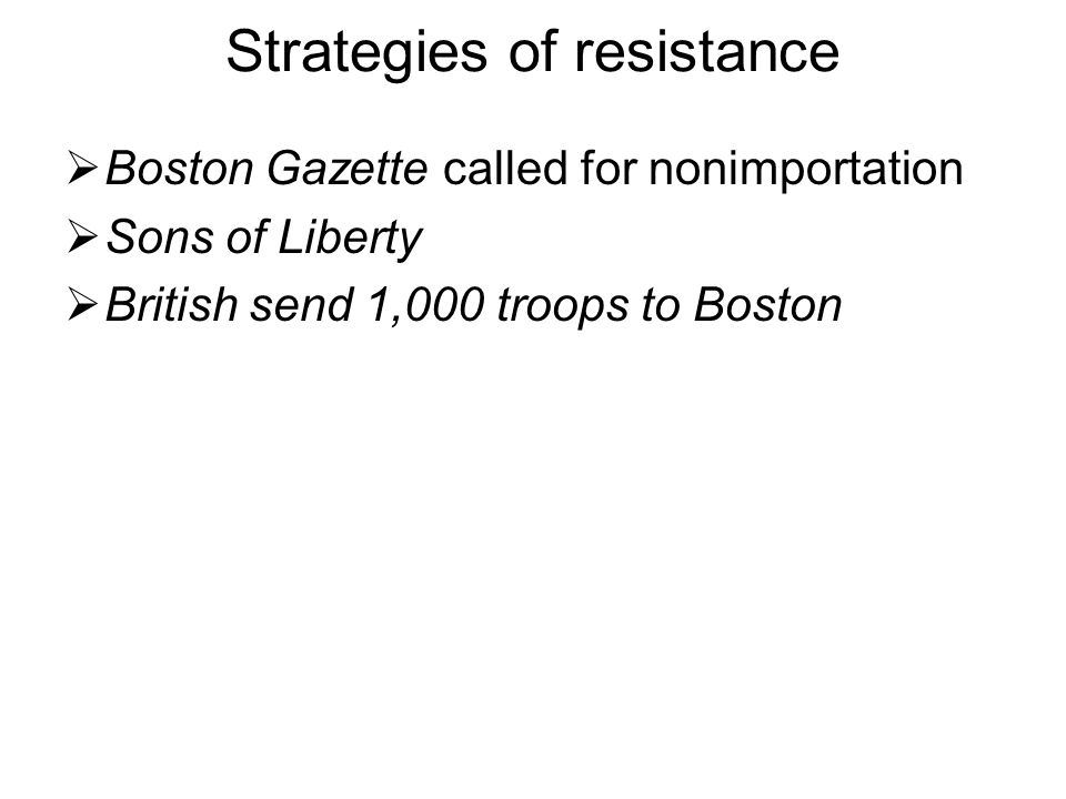 Strategies of resistance  Boston Gazette called for nonimportation  Sons of Liberty  British send 1,000 troops to Boston