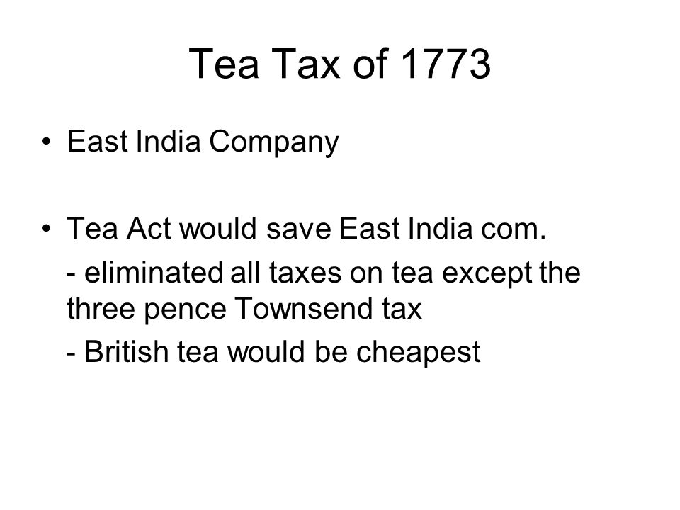 Tea Tax of 1773 East India Company Tea Act would save East India com. - eliminated all taxes on tea except the three pence Townsend tax - British tea