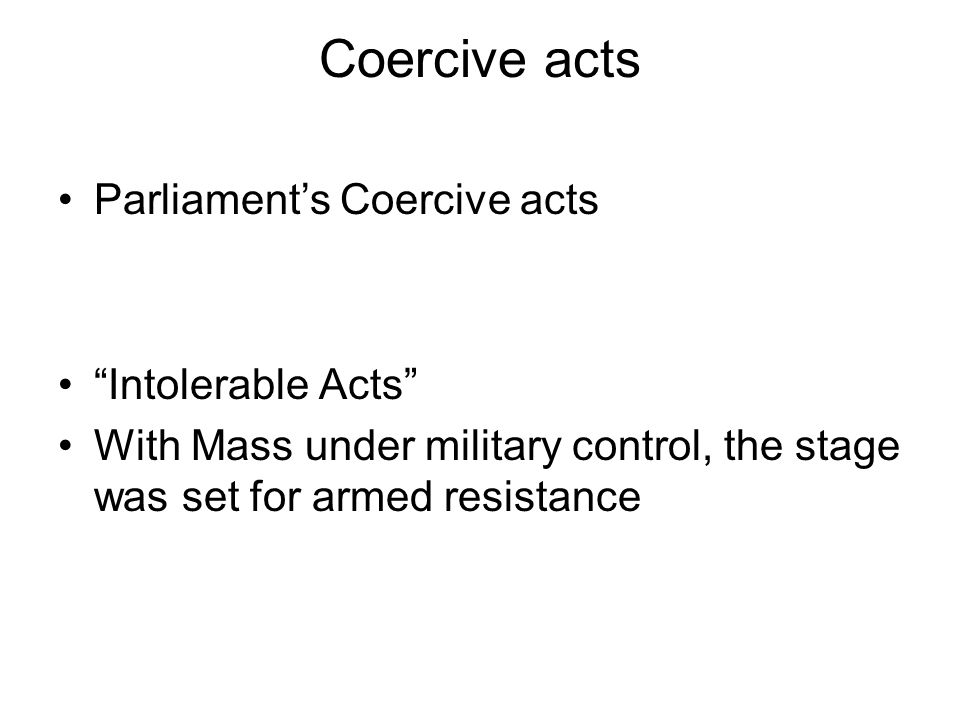"Coercive acts Parliament's Coercive acts ""Intolerable Acts"" With Mass under military control, the stage was set for armed resistance"