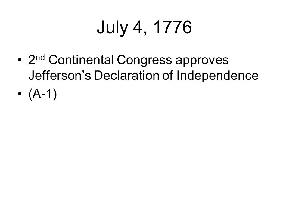 July 4, 1776 2 nd Continental Congress approves Jefferson's Declaration of Independence (A-1)