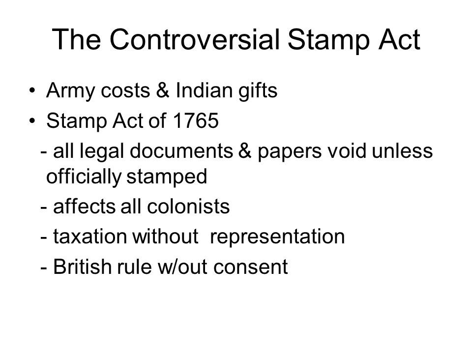 The Controversial Stamp Act Army costs & Indian gifts Stamp Act of 1765 - all legal documents & papers void unless officially stamped - affects all co