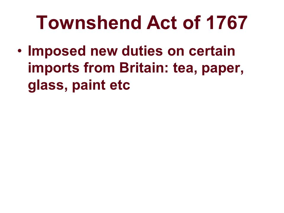 Townshend Act of 1767 Imposed new duties on certain imports from Britain: tea, paper, glass, paint etc